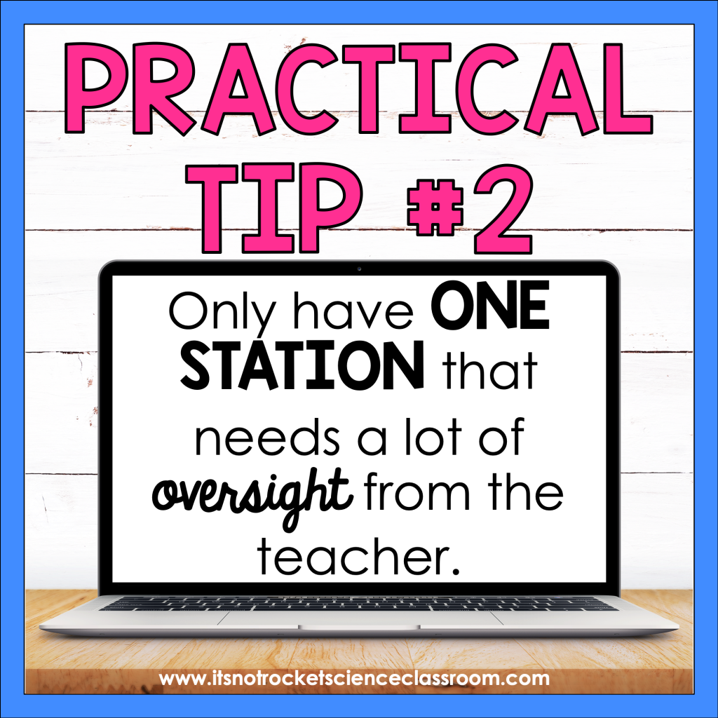 Practical Tip #2: Only have one station that needs a lot of oversight from the teacher.